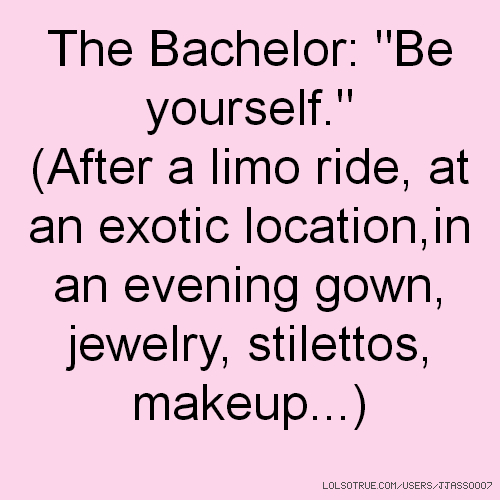 "The Bachelor: ""Be yourself."" (After a limo ride, at an exotic location,in an evening gown, jewelry, stilettos, makeup...)"