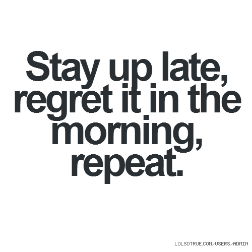 Stay up late, regret it in the morning, repeat.