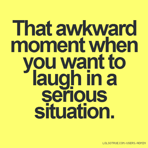 That awkward moment when you want to laugh in a serious situation.