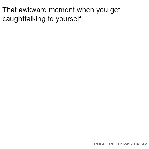 That awkward moment when you get caughttalking to yourself