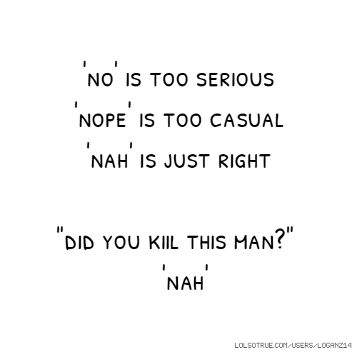 "'no' is too serious 'nope' is too casual 'nah' is just right ""did you kiil this man?"" 'nah'"