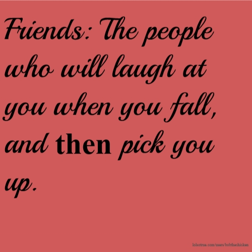 Friends: The people who will laugh at you when you fall, and then pick you up.