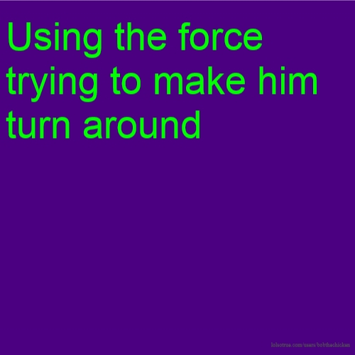 Using the force trying to make him turn around