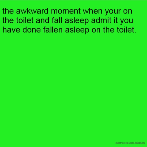 the awkward moment when your on the toilet and fall asleep admit it you have done fallen asleep on the toilet.