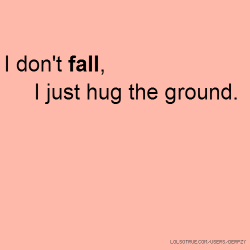 I don't fall, I just hug the ground.