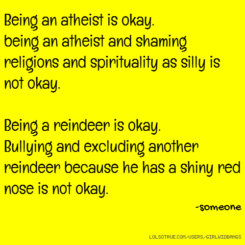 Being an atheist is okay. being an atheist and shaming religions and spirituality as silly is not okay. Being a reindeer is okay. Bullying and excluding another reindeer because he has a shiny red nose is not okay. -someone