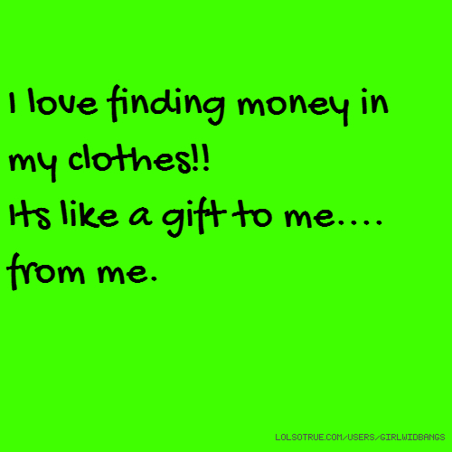I love finding money in my clothes!! Its like a gift to me.... from me.