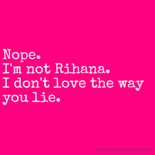 Nope. I'm not Rihana. I don't love the way you lie.