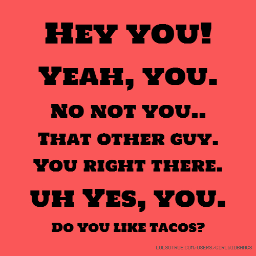 Hey you! Yeah, you. No not you.. That other guy. You right there. uh Yes, you. Do you like tacos?