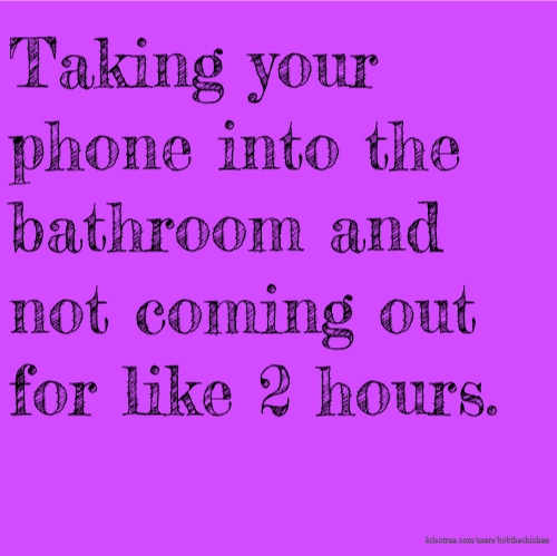 Taking your phone into the bathroom and not coming out for like 2 hours.