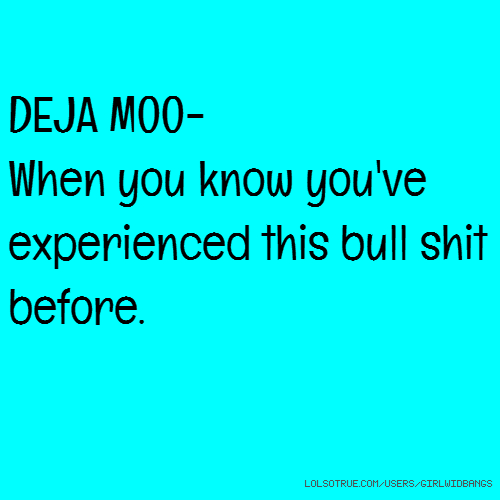 DEJA MOO- When you know you've experienced this bull shit before.