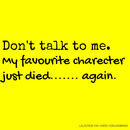 Don't talk to me. My favourite charecter just died....... again.
