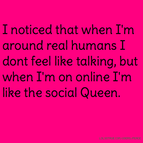 I noticed that when I'm around real humans I dont feel like talking, but when I'm on online I'm like the social Queen.