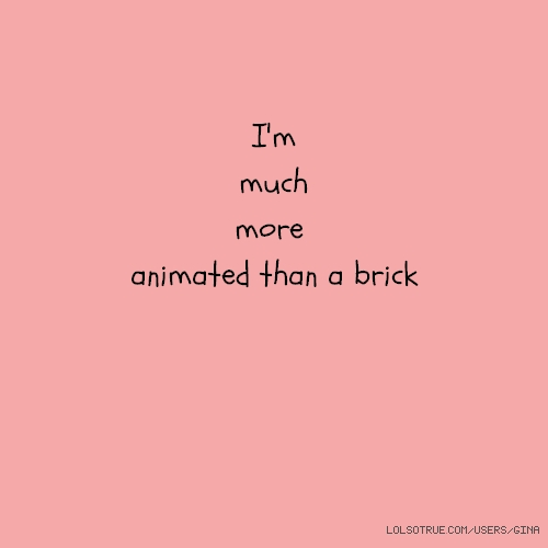 I'm much more animated than a brick