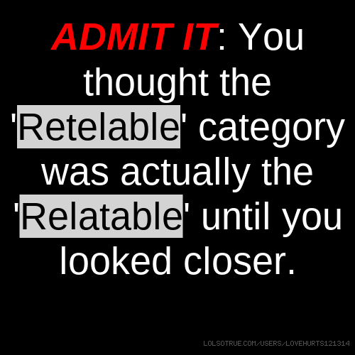 ADMIT IT: You thought the 'Retelable' category was actually the 'Relatable' until you looked closer.