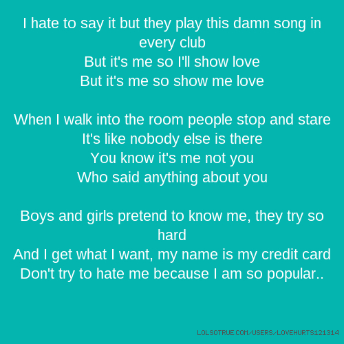 I hate to say it but they play this damn song in every club But it's me so I'll show love But it's me so show me love When I walk into the room people stop and stare It's like nobody else is there You know it's me not you Who said anything about you Boys and girls pretend to know me, they try so hard And I get what I want, my name is my credit card Don't try to hate me because I am so popular..