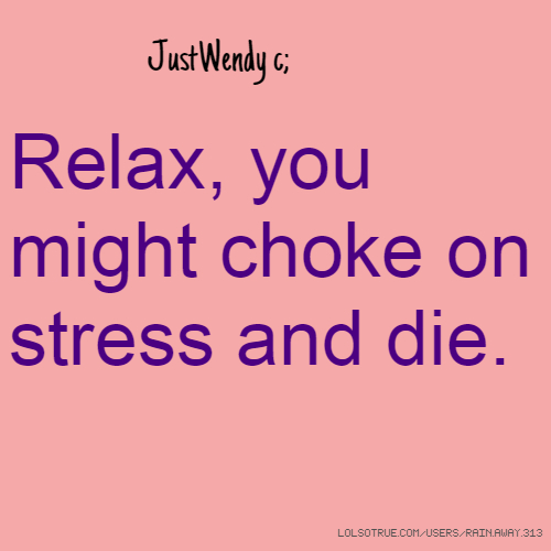 JustWendy c; Relax, you might choke on stress and die.
