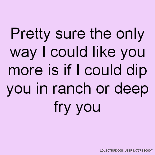 Pretty sure the only way I could like you more is if I could dip you in ranch or deep fry you