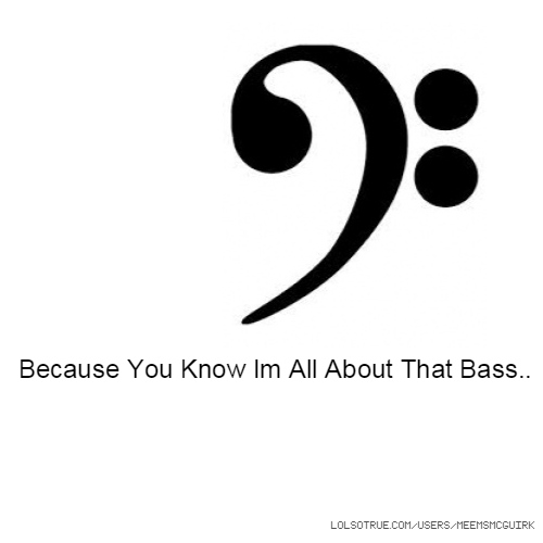 because you know im all about that bass
