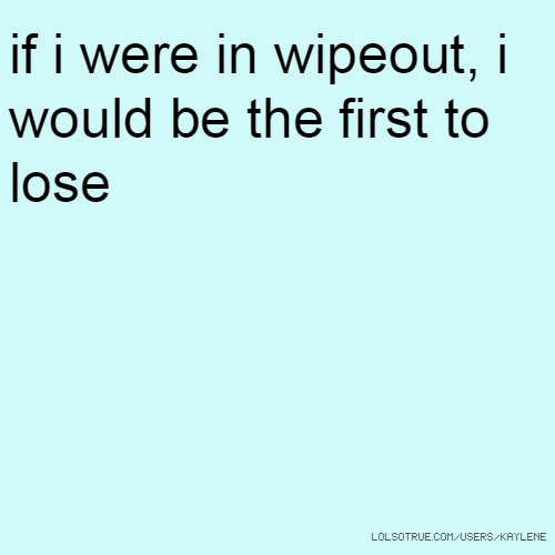 if i were in wipeout, i would be the first to lose