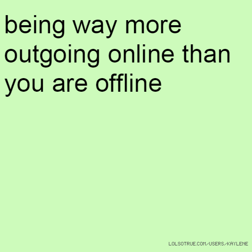 being way more outgoing online than you are offline