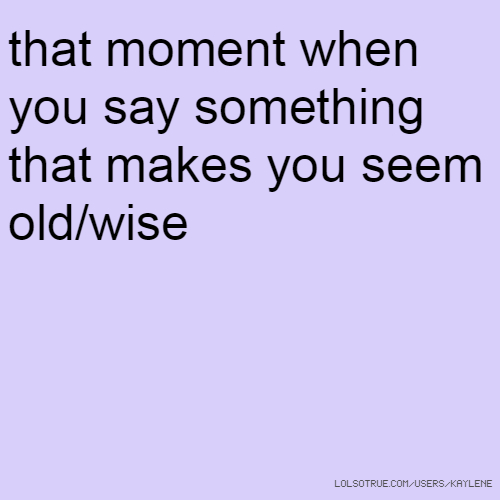 that moment when you say something that makes you seem old/wise