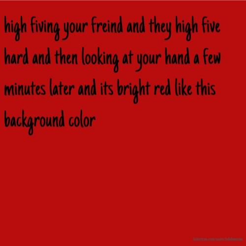 high fiving your freind and they high five hard and then looking at your hand a few minutes later and its bright red like this background color
