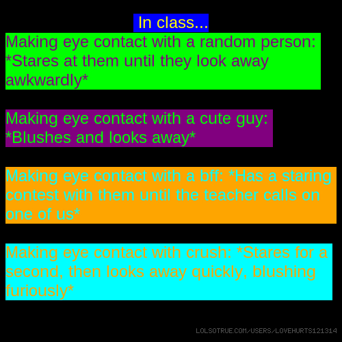In class... Making eye contact with a random person: *Stares at them until they look away awkwardly* Making eye contact with a cute guy: *Blushes and looks away* Making eye contact with a bff: *Has a staring contest with them until the teacher calls on one of us* Making eye contact with crush: *Stares for a second, then looks away quickly, blushing furiously*