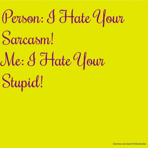 Person: I Hate Your Sarcasm! Me: I Hate Your Stupid!