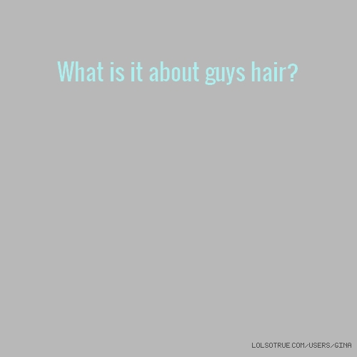 What is it about guys hair?