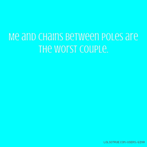 Me and chains between poles are the worst couple.