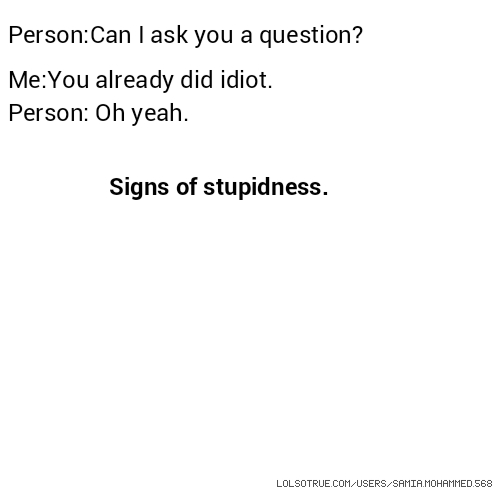 Person:Can I ask you a question? Me:You already did idiot. Person: Oh yeah. Signs of stupidness.