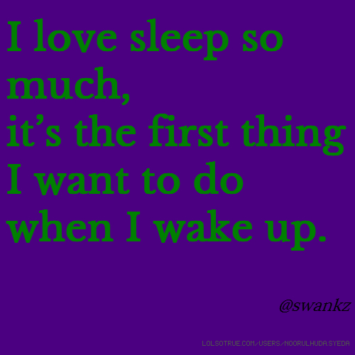 I love sleep so much, it's the first thing I want to do when I wake up. @swankz