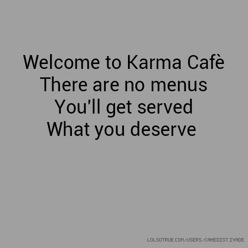 Welcome to Karma Cafè There are no menus You'll get served What you deserve