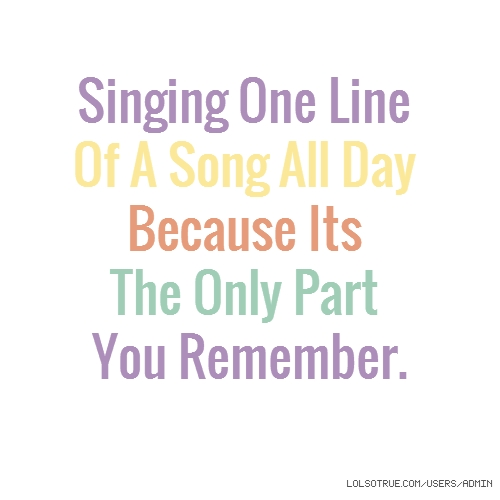 Singing One Line Of A Song All Day Because Its The Only Part You Remember.