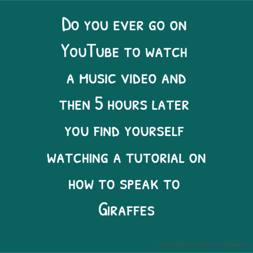 Do you ever go on YouTube to watch a music video and then 5 hours later you find yourself watching a tutorial on how to speak to Giraffes