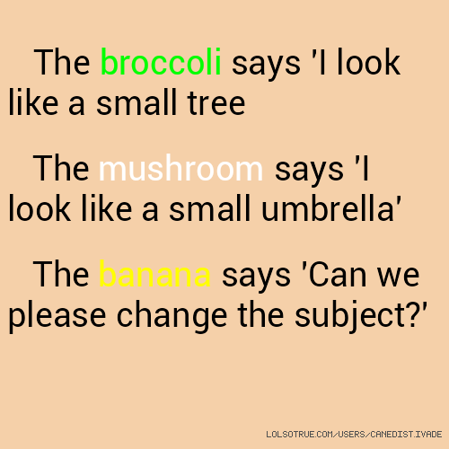 The broccoli says 'I look like a small tree The mushroom says 'I look like a small umbrella' The banana says 'Can we please change the subject?'