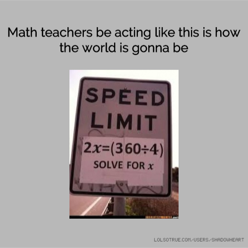 Math teachers be acting like this is how the world is gonna be