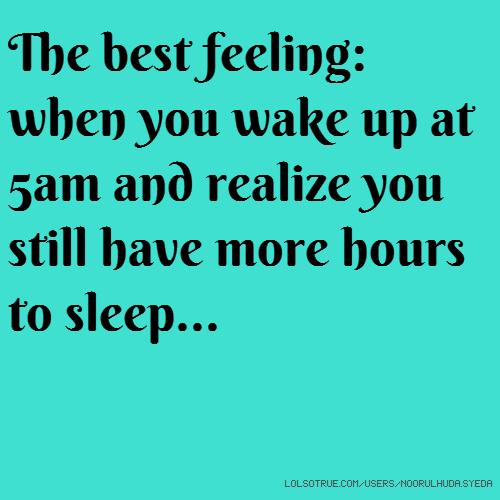 The best feeling: when you wake up at 5am and realize you still have more hours to sleep...