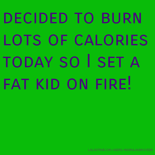 decided to burn lots of calories today so I set a fat kid on fire!