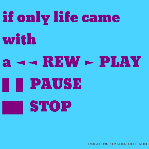 if only life came with a ◄◄ REW ► PLAY ▌▌PAUSE █▌STOP