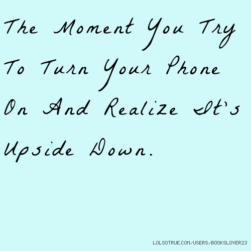 The Moment You Try To Turn Your Phone On And Realize It's Upside Down.
