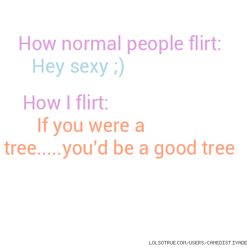 How normal people flirt: Hey sexy ;) How I flirt: If you were a tree.....you'd be a good tree