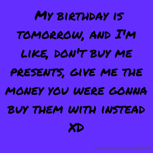 My birthday is tomorrow, and I'm like, don't buy me presents, give me the money you were gonna buy them with instead XD