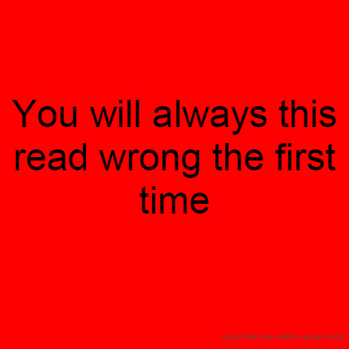 You will always this read wrong the first time