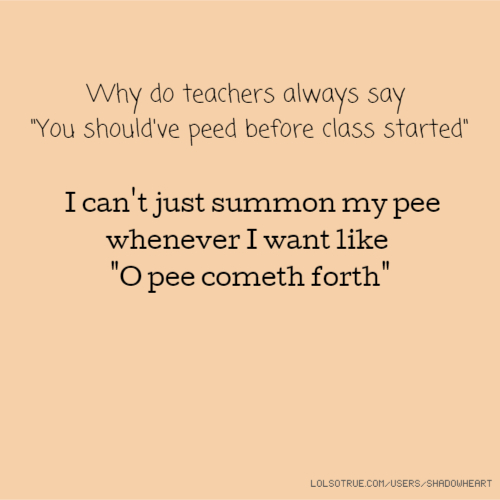 """Why do teachers always say """"You should've peed before class started"""" I can't just summon my pee whenever I want like """"O pee cometh forth"""""""
