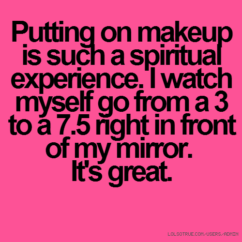 Putting on makeup is such a spiritual experience. I watch myself go from a 3 to a 7.5 right in front of my mirror. It's great.