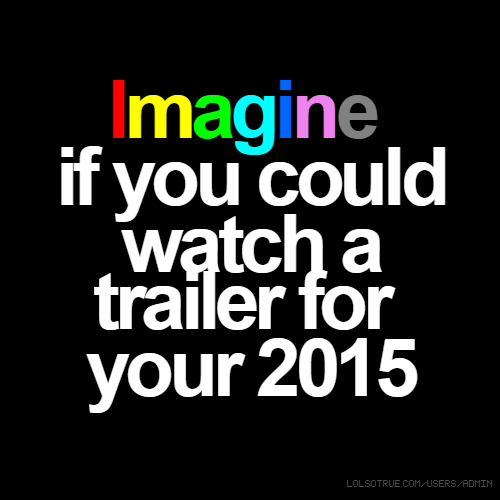 Imagine if you could watch a trailer for your 2015