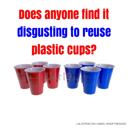Does anyone find it disgusting to reuse plastic cups?