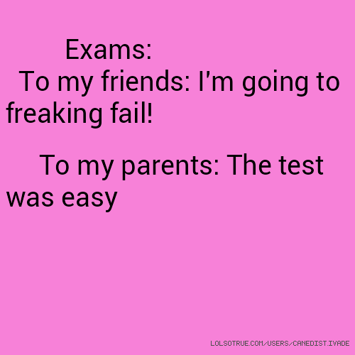 Exams: To my friends: I'm going to freaking fail! To my parents: The test was easy